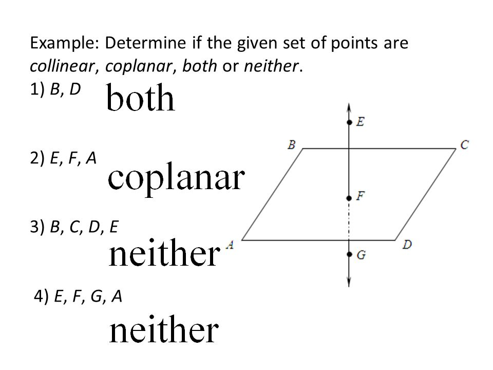 Example: Determine if the given set of points are collinear, coplanar, both or neither. 1) B, D 2) E, F, A 3) B, C, D, E 4) E, F, G, A