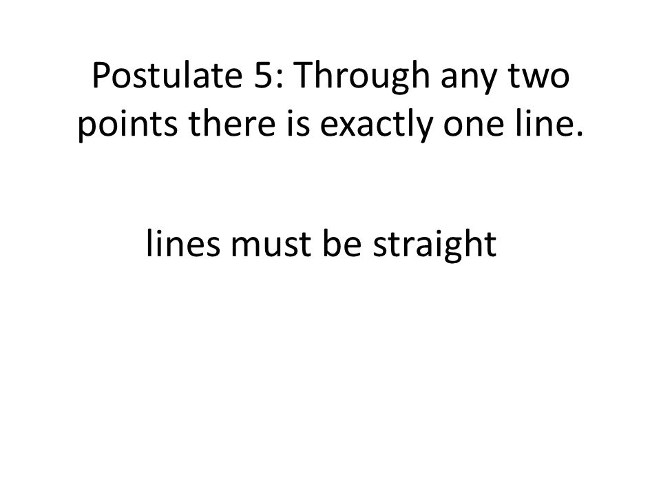 Postulate 5: Through any two points there is exactly one line. lines must be straight