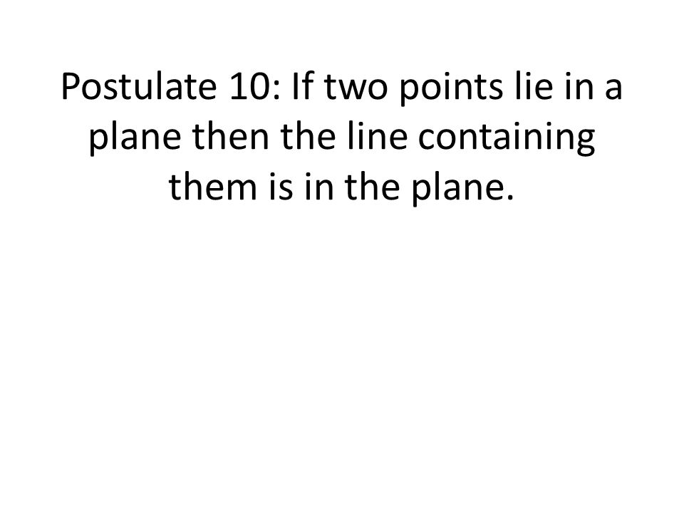 Postulate 10: If two points lie in a plane then the line containing them is in the plane.