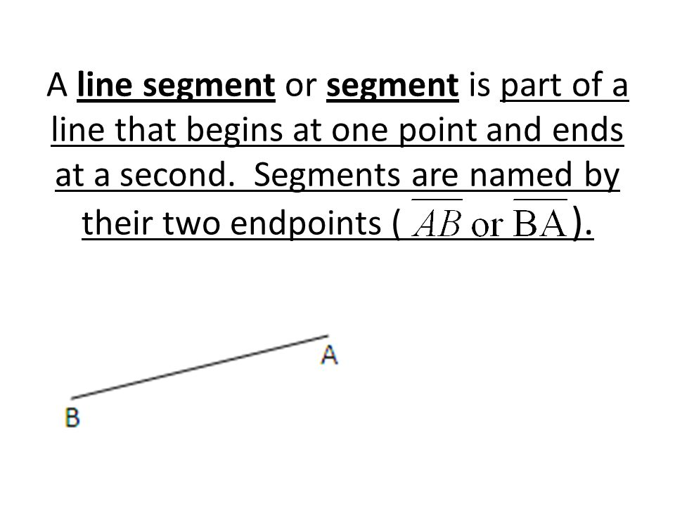 A line segment or segment is part of a line that begins at one point and ends at a second. Segments are named by their two endpoints ( ).