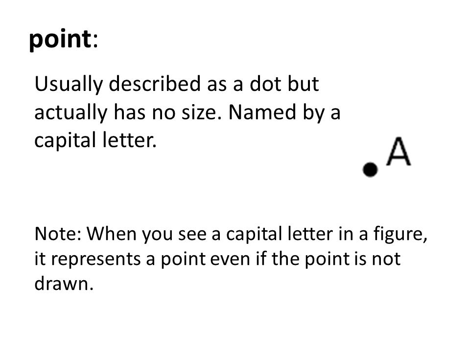 point: Usually described as a dot but actually has no size. Named by a capital letter. Note: When you see a capital letter in a figure, it represents