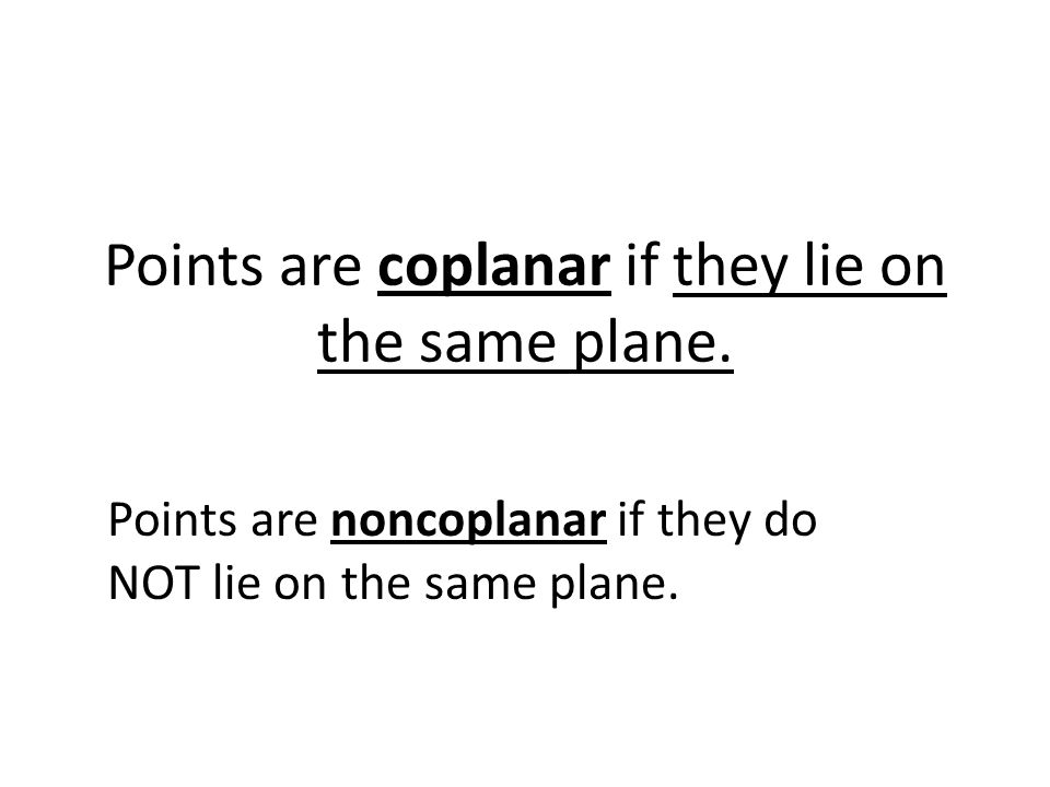 Points are coplanar if they lie on the same plane. Points are noncoplanar if they do NOT lie on the same plane.