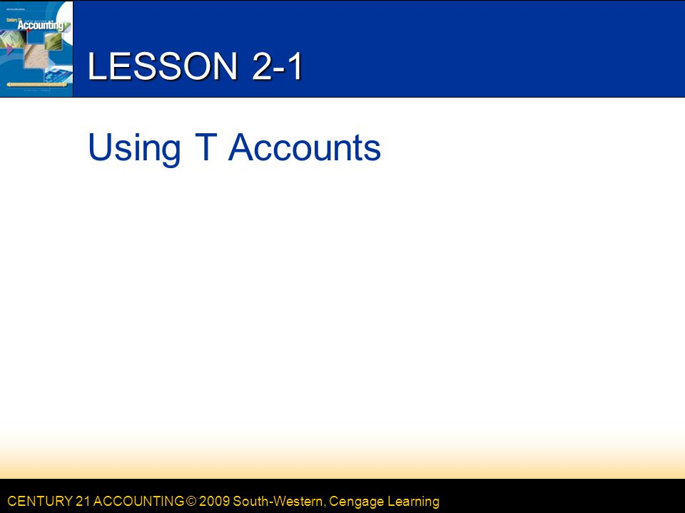 CENTURY 21 ACCOUNTING © 2009 South-Western, Cengage Learning LESSON 2-1 Using T Accounts