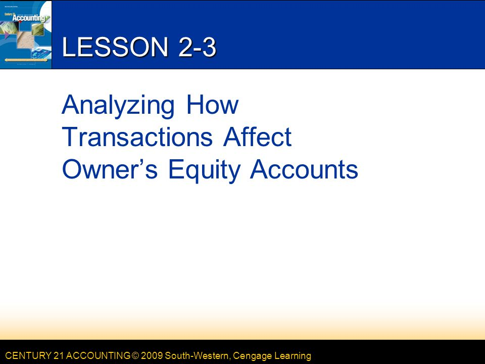 CENTURY 21 ACCOUNTING © 2009 South-Western, Cengage Learning LESSON 2-3 Analyzing How Transactions Affect Owner's Equity Accounts