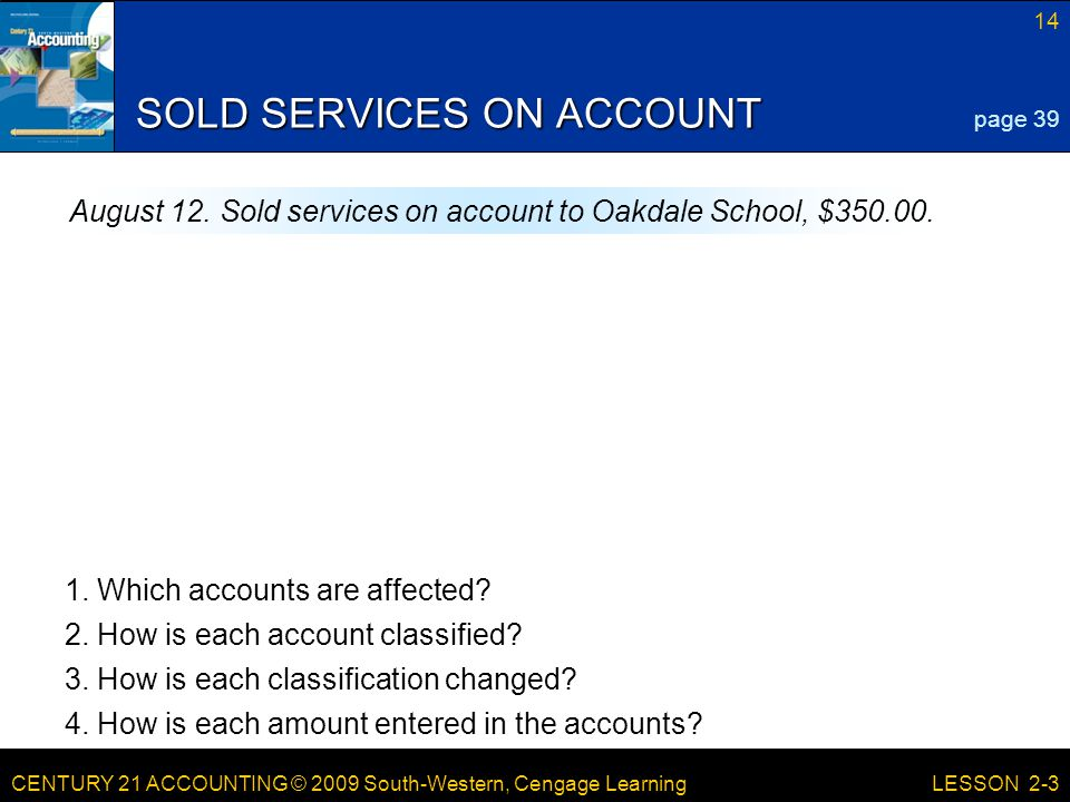 CENTURY 21 ACCOUNTING © 2009 South-Western, Cengage Learning 14 LESSON 2-3 SOLD SERVICES ON ACCOUNT page 39 August 12.