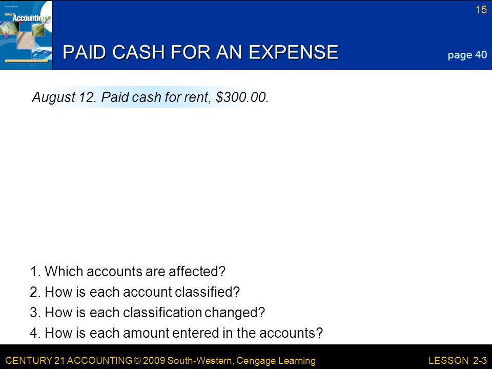 CENTURY 21 ACCOUNTING © 2009 South-Western, Cengage Learning 15 LESSON 2-3 PAID CASH FOR AN EXPENSE page 40 August 12.