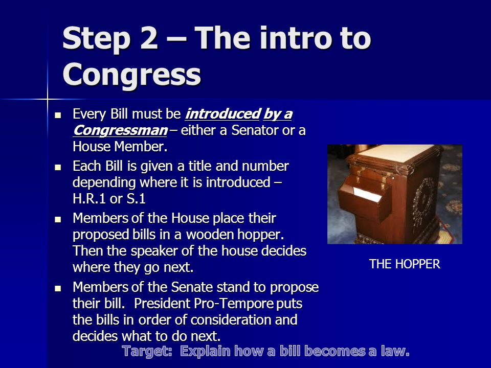 Step 2 – The intro to Congress Every Bill must be introduced by a Congressman – either a Senator or a House Member. Every Bill must be introduced by a