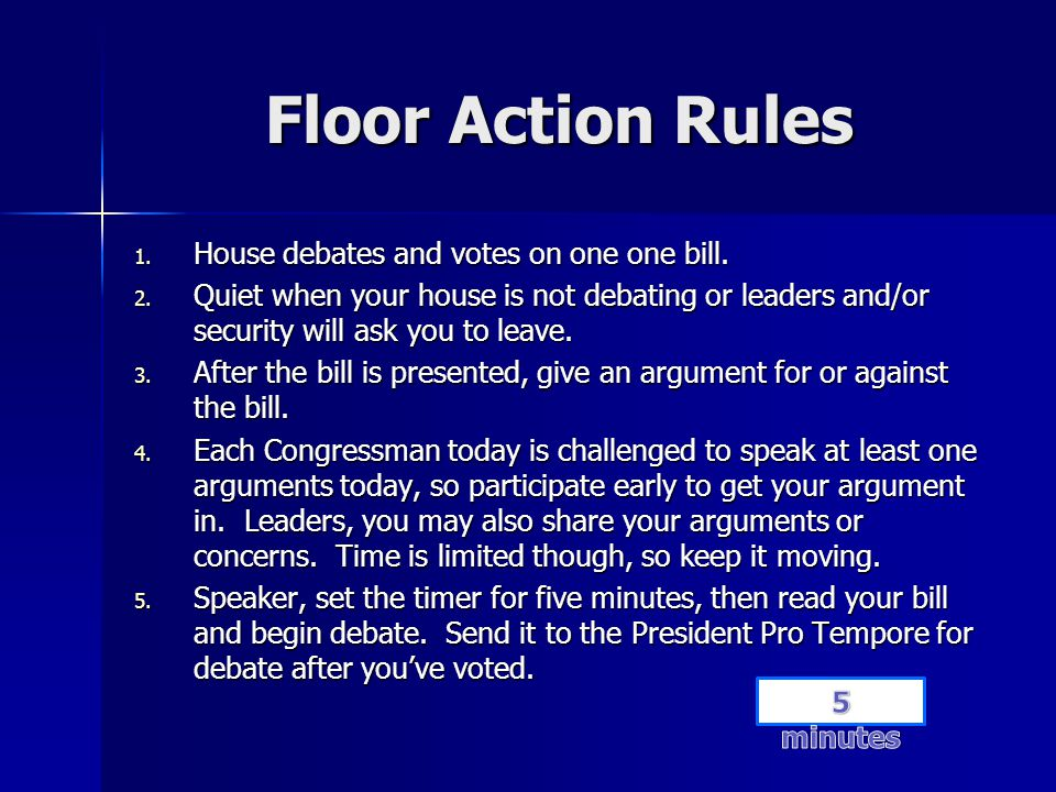 Floor Action Rules 1. House debates and votes on one one bill. 2. Quiet when your house is not debating or leaders and/or security will ask you to lea