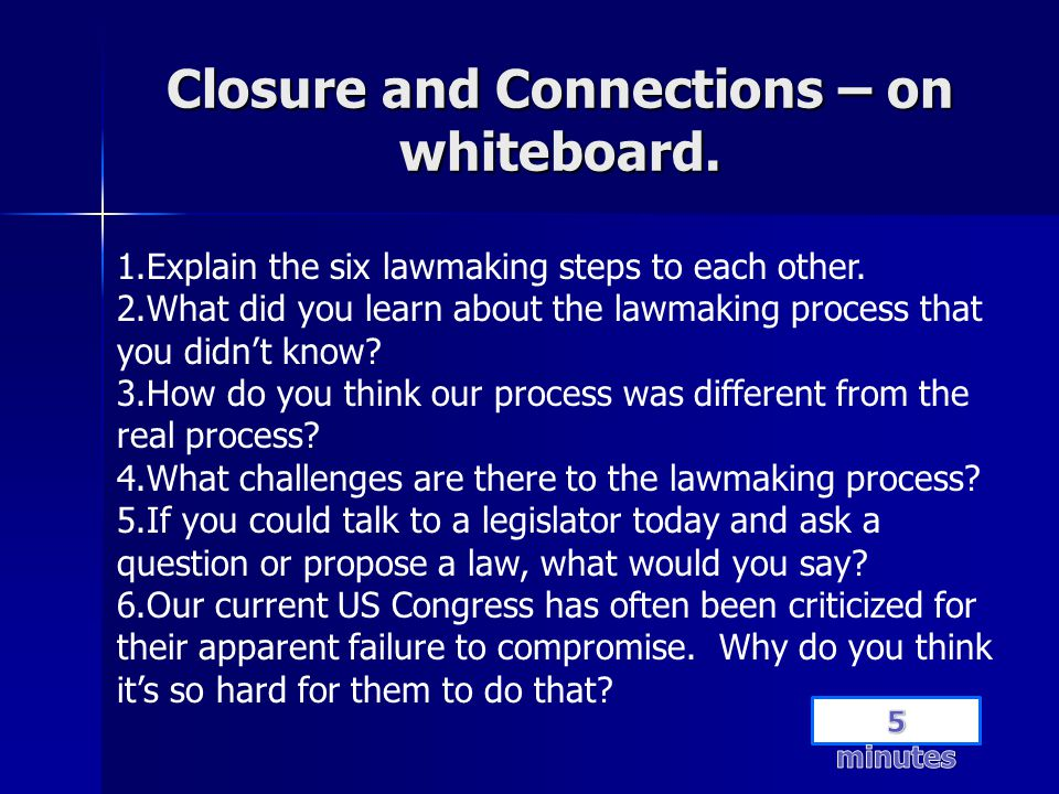 Closure and Connections – on whiteboard. 1.Explain the six lawmaking steps to each other. 2.What did you learn about the lawmaking process that you di