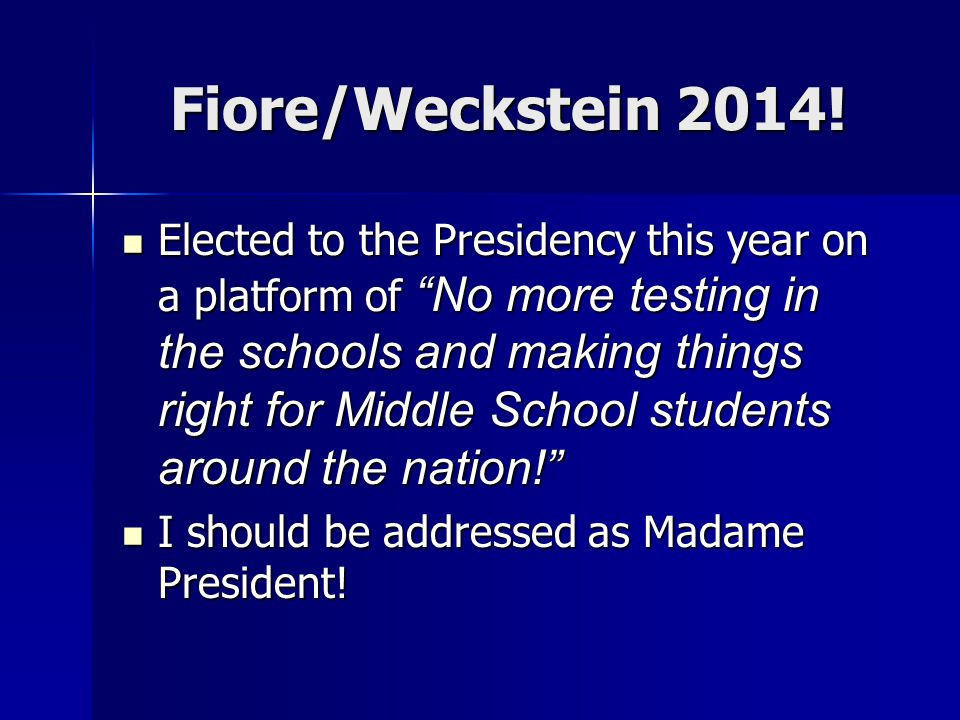 "Fiore/Weckstein 2014! Elected to the Presidency this year on a platform of ""No more testing in the schools and making things right for Middle School s"