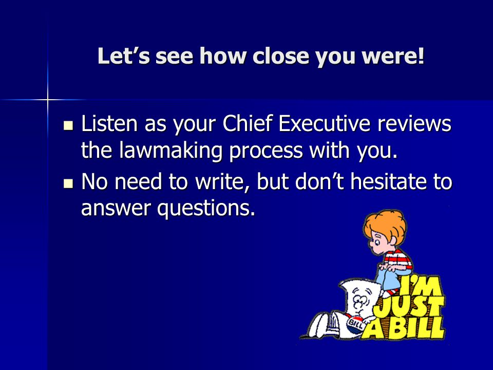 Let's see how close you were! Listen as your Chief Executive reviews the lawmaking process with you. Listen as your Chief Executive reviews the lawmak