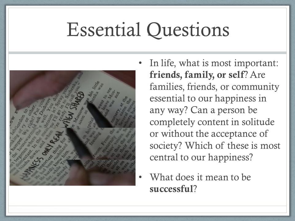 Essential Questions In life, what is most important: friends, family, or self ? Are families, friends, or community essential to our happiness in any