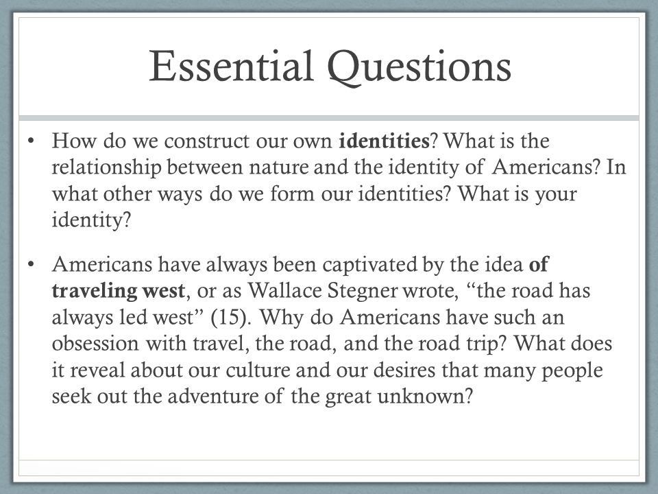 Essential Questions How do we construct our own identities ? What is the relationship between nature and the identity of Americans? In what other ways