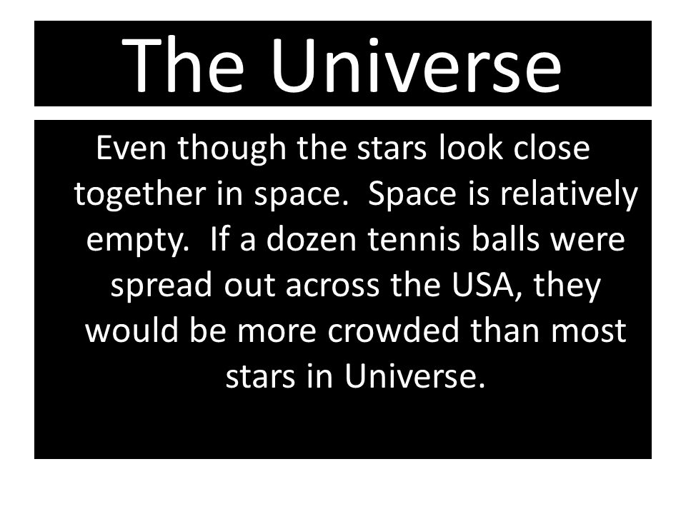 The Universe Even though the stars look close together in space. Space is relatively empty. If a dozen tennis balls were spread out across the USA, th