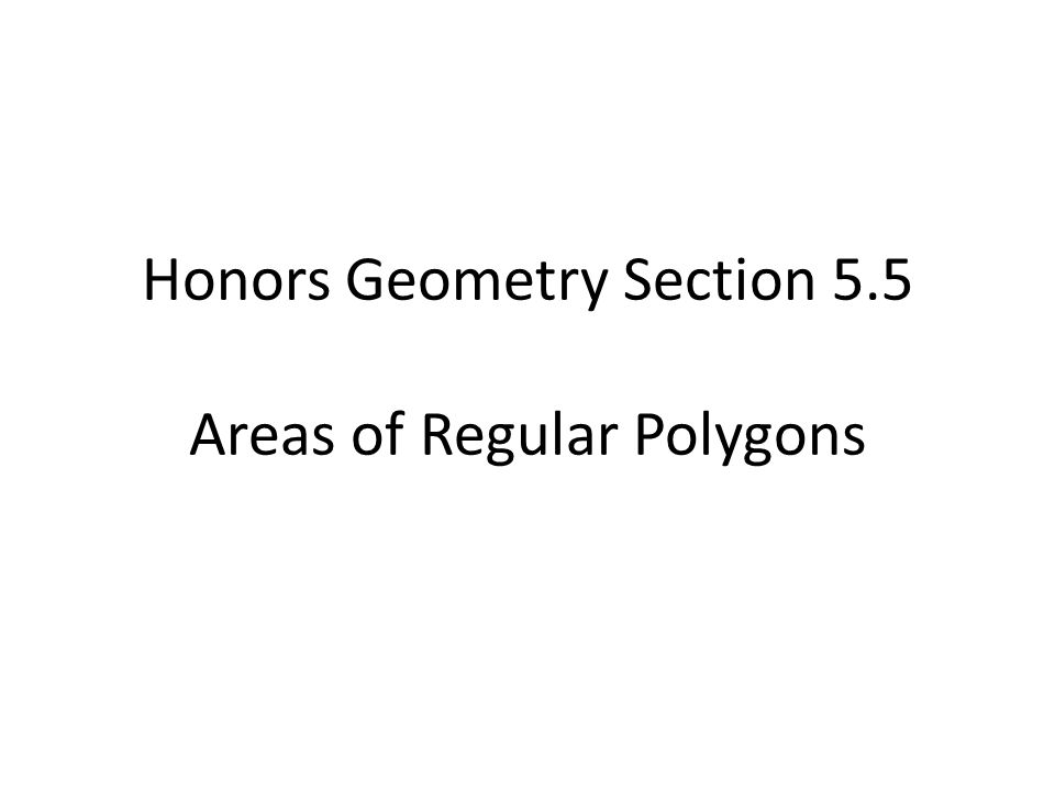 Honors Geometry Section 5.5 Areas of Regular Polygons