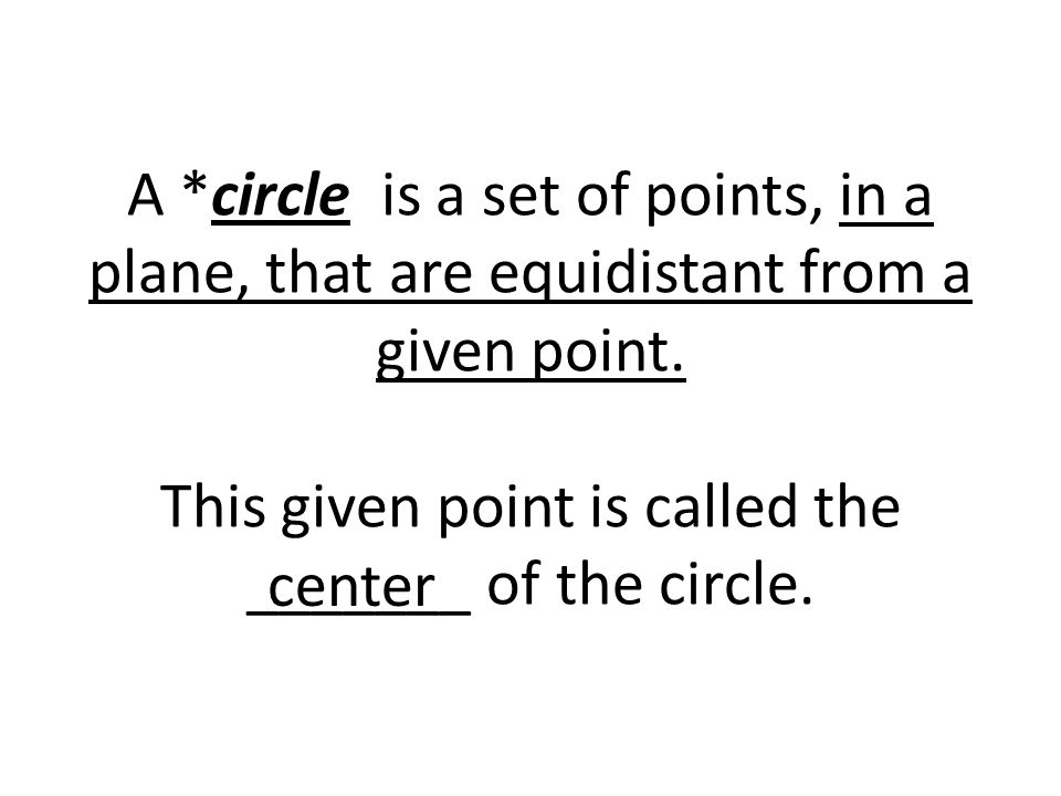 A *circle is a set of points, in a plane, that are equidistant from a given point. This given point is called the _______ of the circle. center