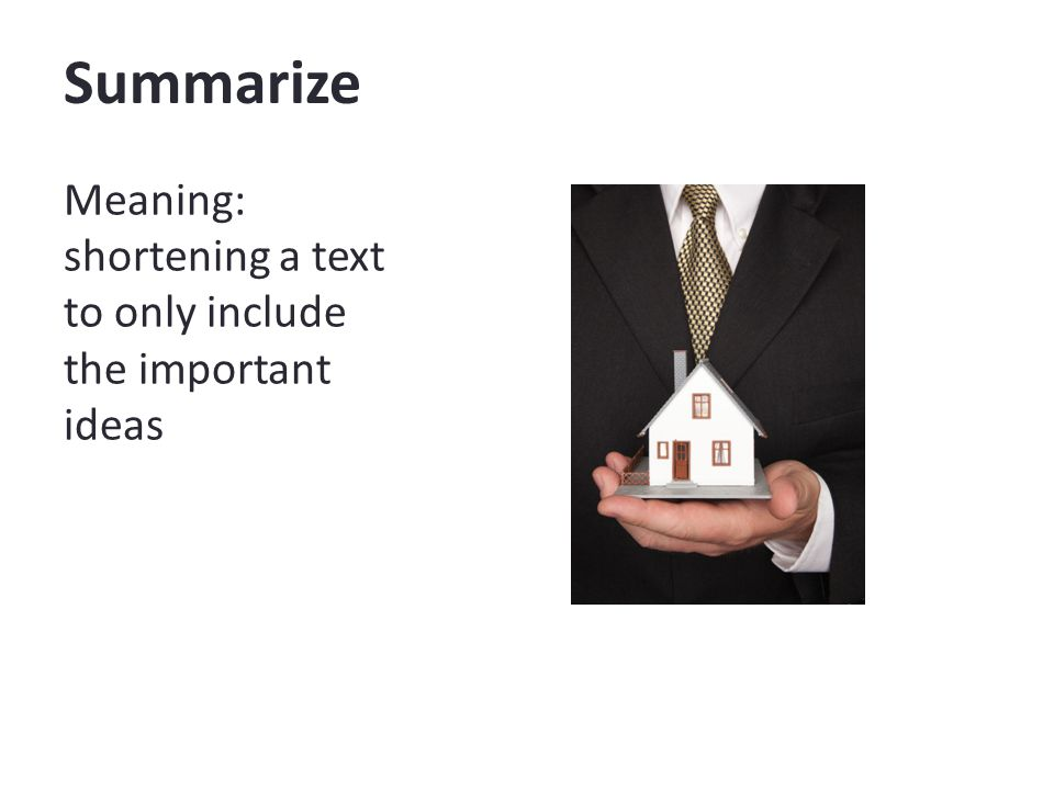 Summarize Meaning: shortening a text to only include the important ideas