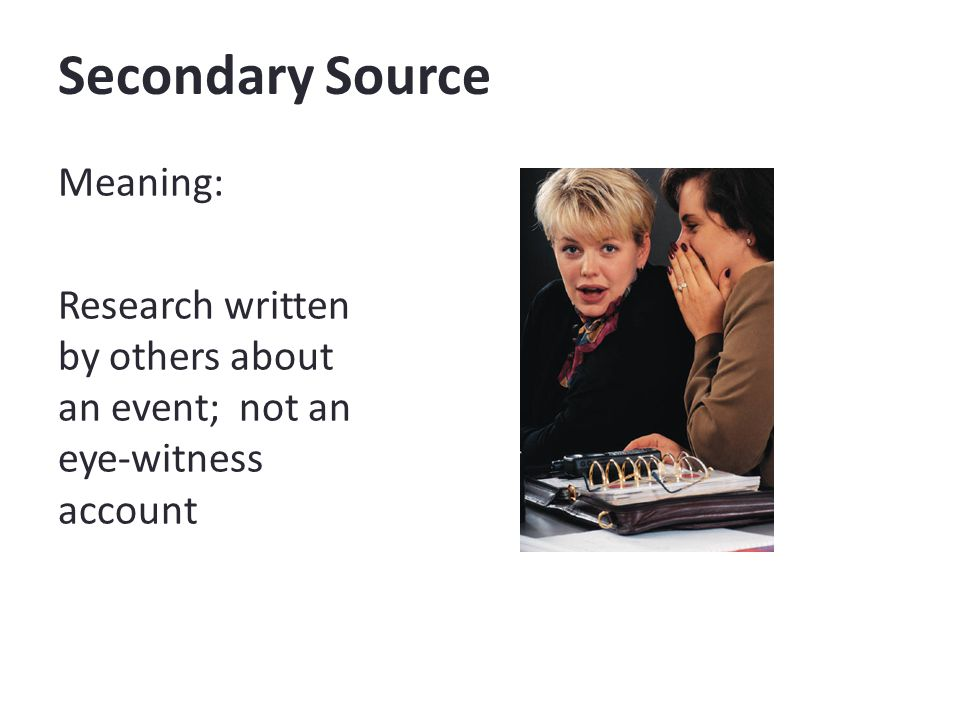 Secondary Source Meaning: Research written by others about an event; not an eye-witness account