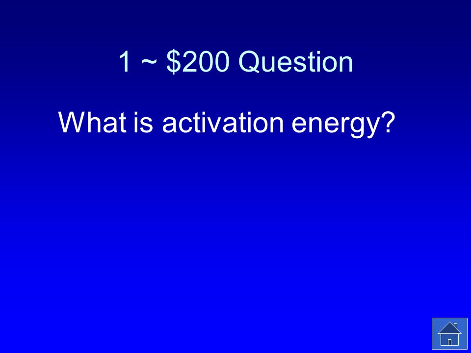 1 ~ $200 Answer The energy required to start a chemical reaction.