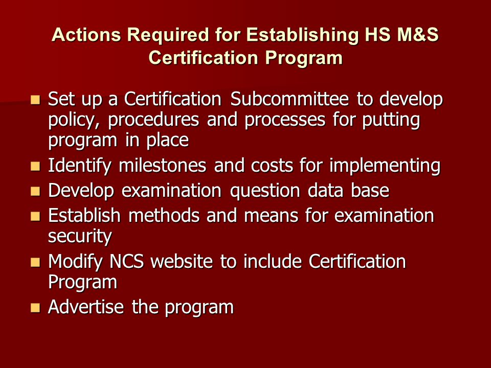 Actions Required for Establishing HS M&S Certification Program Set up a Certification Subcommittee to develop policy, procedures and processes for put