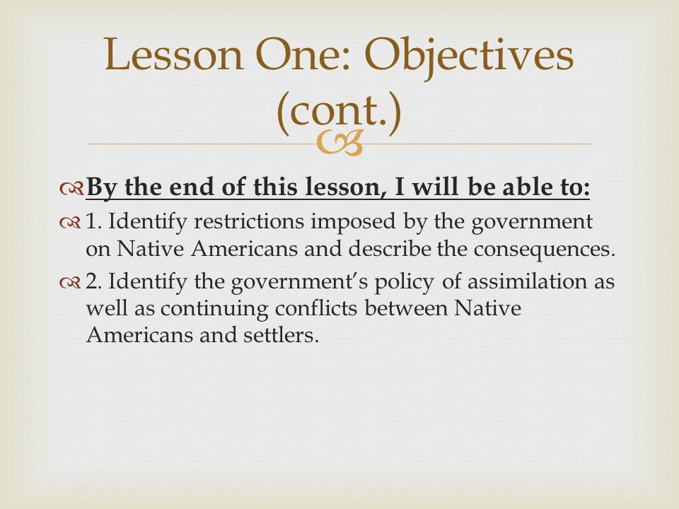   By the end of this lesson, I will be able to:  1. Identify restrictions imposed by the government on Native Americans and describe the consequenc
