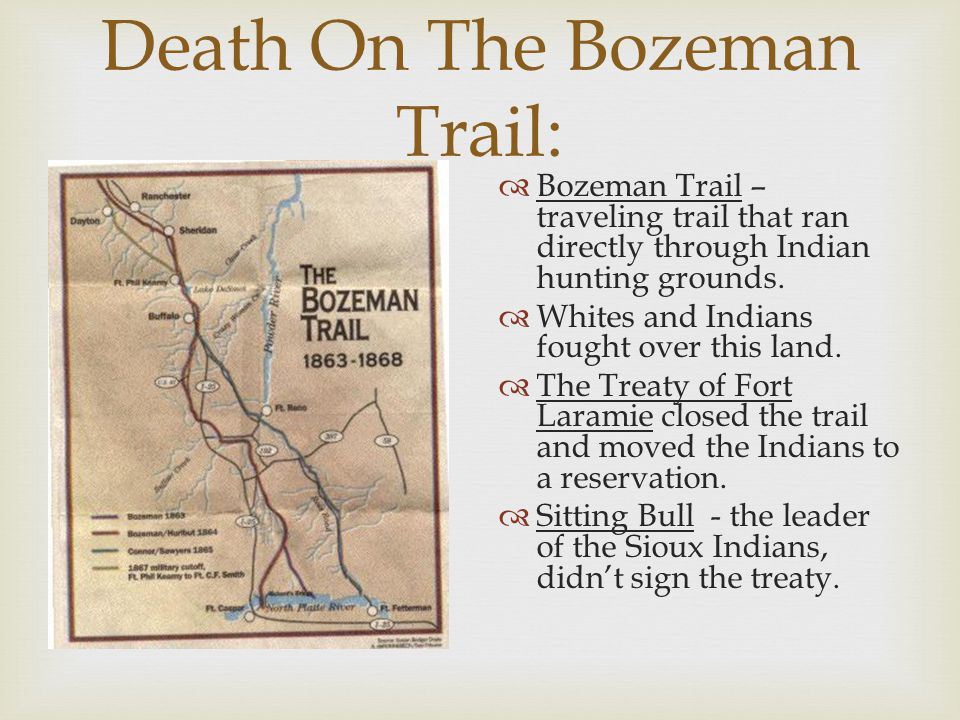 Death On The Bozeman Trail:  Bozeman Trail – traveling trail that ran directly through Indian hunting grounds.  Whites and Indians fought over this