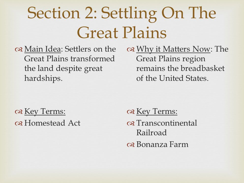 Section 2: Settling On The Great Plains  Main Idea: Settlers on the Great Plains transformed the land despite great hardships.  Why it Matters Now: