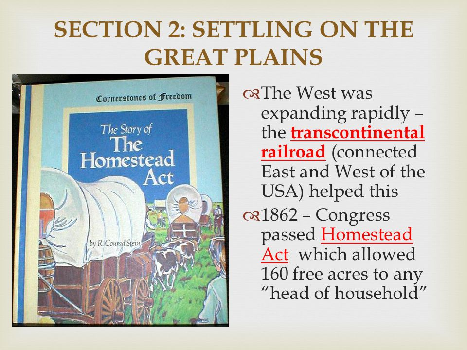 SECTION 2: SETTLING ON THE GREAT PLAINS  The West was expanding rapidly – the transcontinental railroad (connected East and West of the USA) helped t