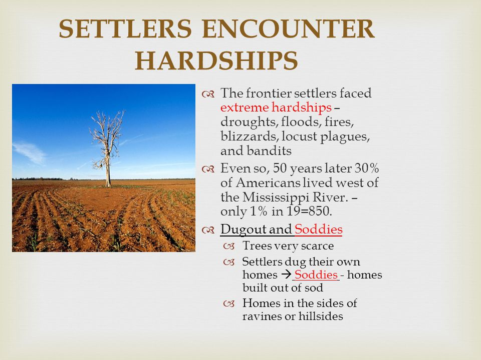 SETTLERS ENCOUNTER HARDSHIPS  The frontier settlers faced extreme hardships – droughts, floods, fires, blizzards, locust plagues, and bandits  Even