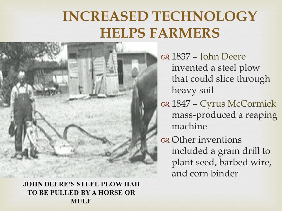 INCREASED TECHNOLOGY HELPS FARMERS  1837 – John Deere invented a steel plow that could slice through heavy soil  1847 – Cyrus McCormick mass-produce