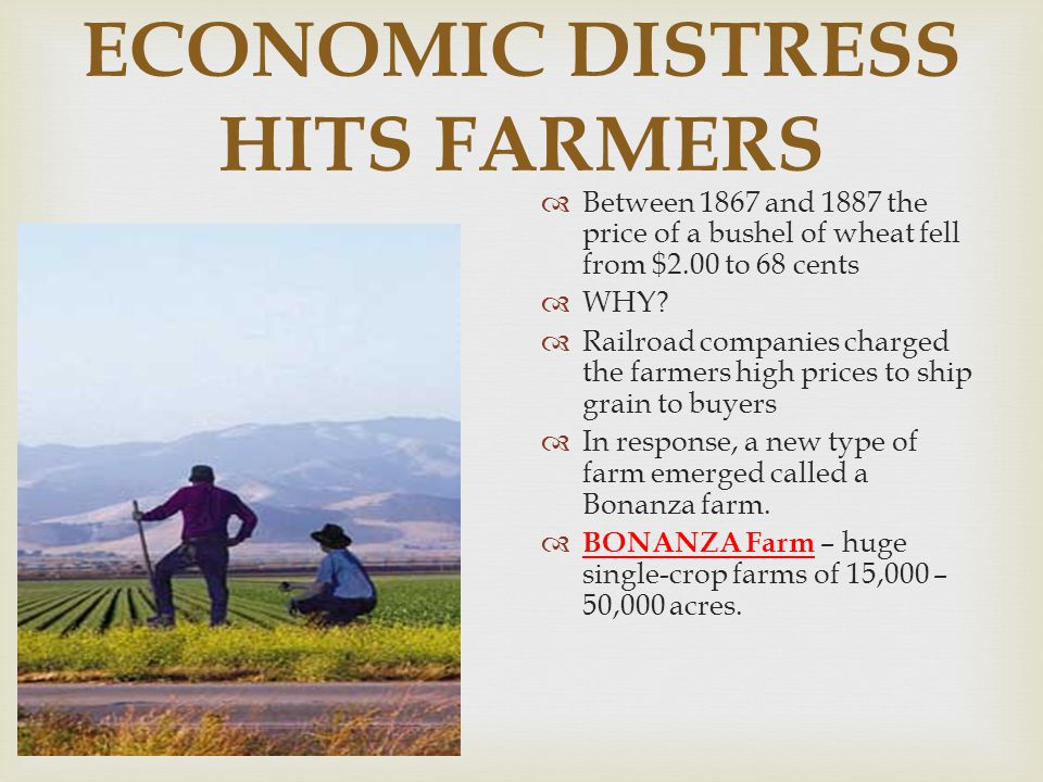 ECONOMIC DISTRESS HITS FARMERS  Between 1867 and 1887 the price of a bushel of wheat fell from $2.00 to 68 cents  WHY?  Railroad companies charged