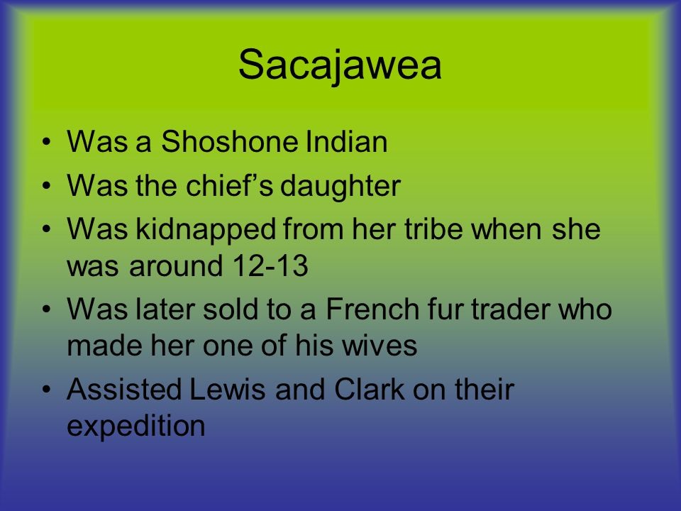 Cont.Was the only woman on the expedition Sacajawea was pregnant when the expedition began.