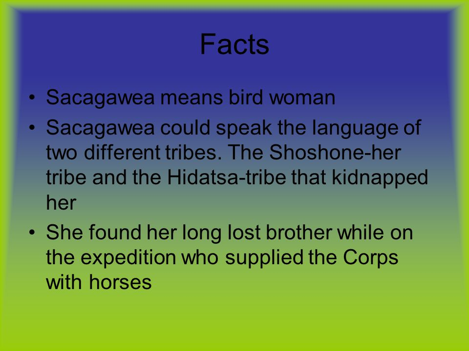 Facts Sacagawea means bird woman Sacagawea could speak the language of two different tribes.