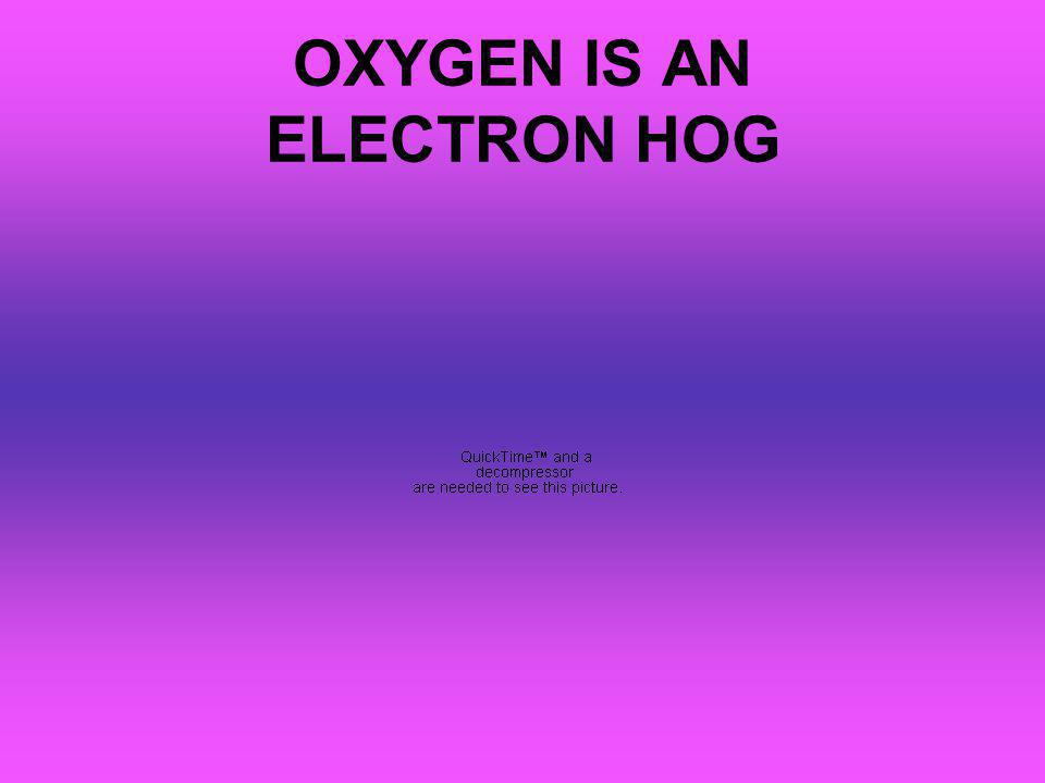 OXYGEN IS AN ELECTRON HOG