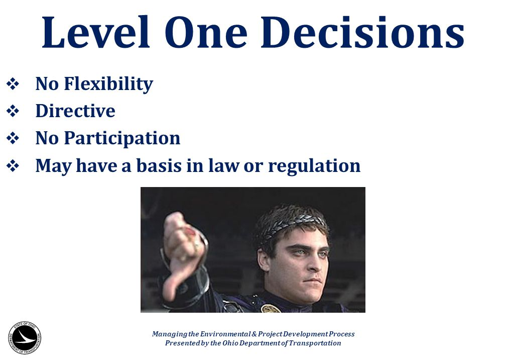  No Flexibility  Directive  No Participation  May have a basis in law or regulation Level One Decisions Managing the Environmental & Project Devel