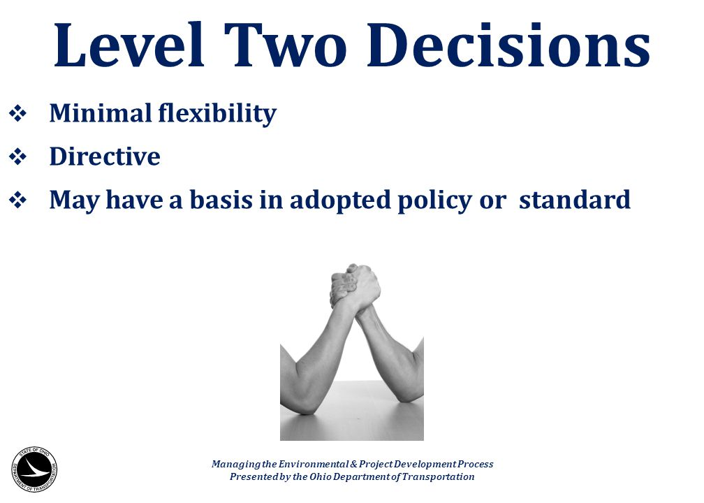  Minimal flexibility  Directive  May have a basis in adopted policy or standard Level Two Decisions Managing the Environmental & Project Developmen