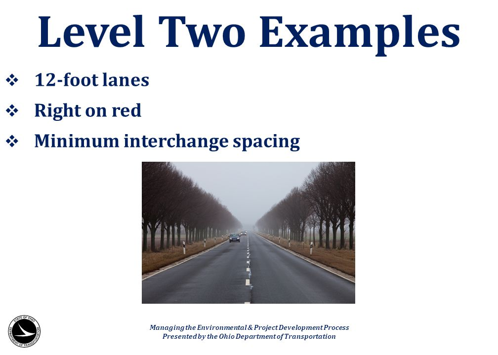  12-foot lanes  Right on red  Minimum interchange spacing Level Two Examples Managing the Environmental & Project Development Process Presented by
