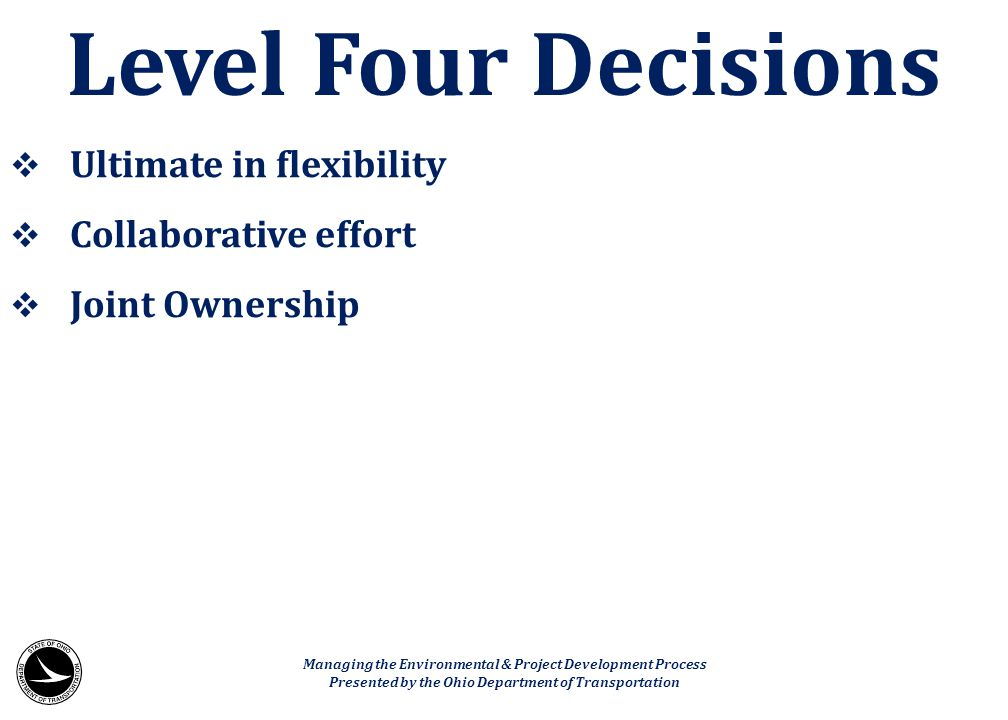  Ultimate in flexibility  Collaborative effort  Joint Ownership Level Four Decisions Managing the Environmental & Project Development Process Prese