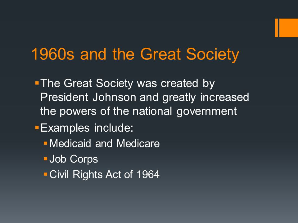1960s and the Great Society  The Great Society was created by President Johnson and greatly increased the powers of the national government  Examples include:  Medicaid and Medicare  Job Corps  Civil Rights Act of 1964