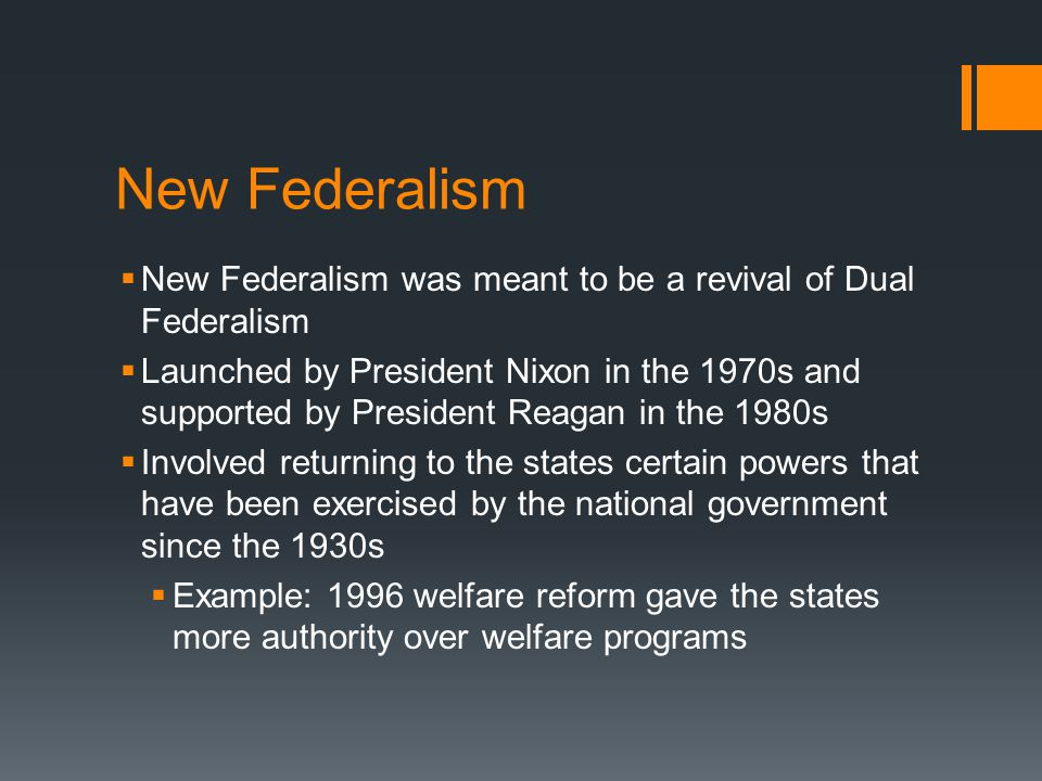 New Federalism  New Federalism was meant to be a revival of Dual Federalism  Launched by President Nixon in the 1970s and supported by President Reagan in the 1980s  Involved returning to the states certain powers that have been exercised by the national government since the 1930s  Example: 1996 welfare reform gave the states more authority over welfare programs