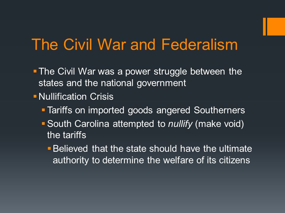 The Civil War and Federalism  The Civil War was a power struggle between the states and the national government  Nullification Crisis  Tariffs on imported goods angered Southerners  South Carolina attempted to nullify (make void) the tariffs  Believed that the state should have the ultimate authority to determine the welfare of its citizens