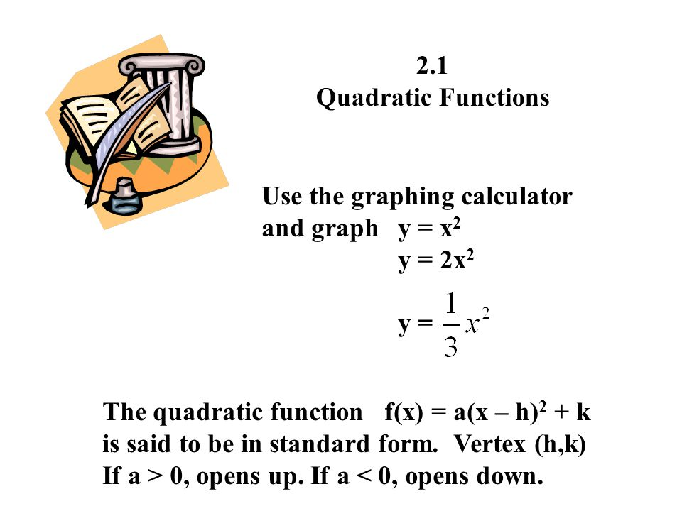2.1 Quadratic Functions Use the graphing calculator and graphy = x 2 y = 2x 2 y = The quadratic function f(x) = a(x – h) 2 + k is said to be in standa