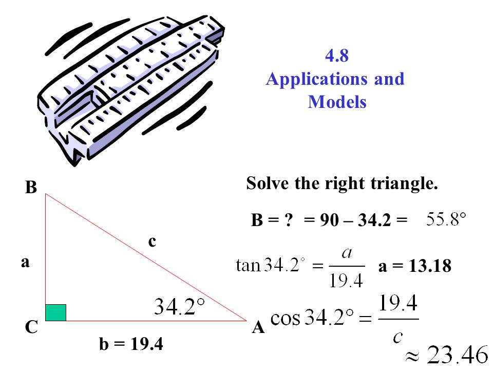 4.8 Applications and Models b = 19.4 AC B a c Solve the right triangle.