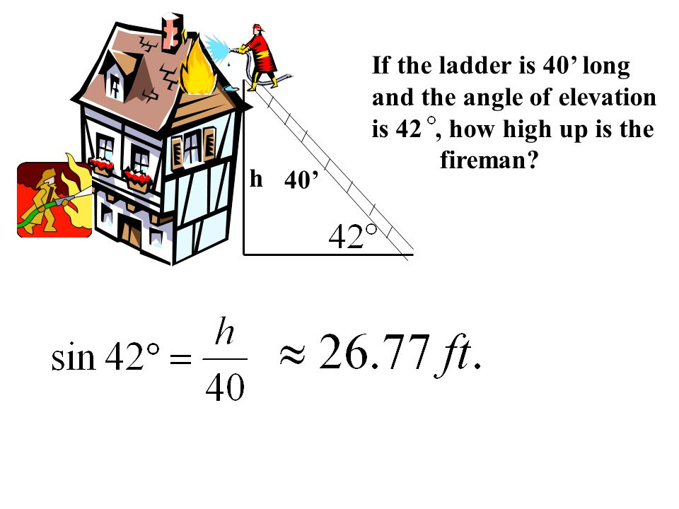 If the ladder is 40' long and the angle of elevation is 42, how high up is the fireman 40' h