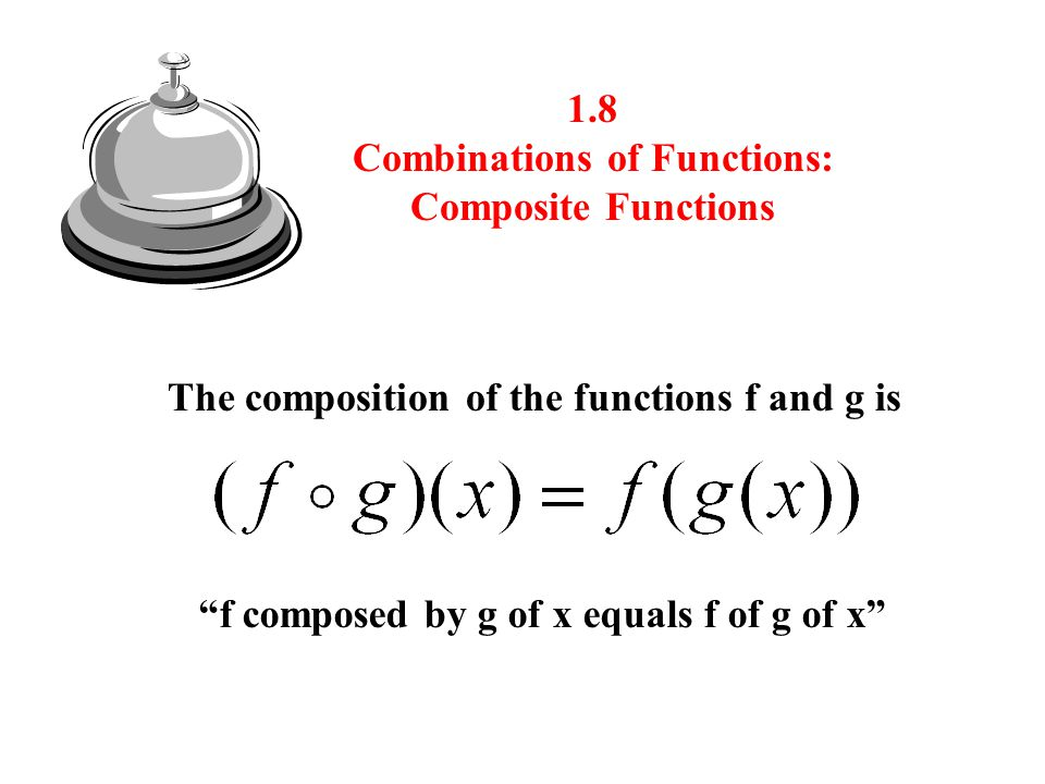 1.8 Combinations of Functions: Composite Functions The composition of the functions f and g is f composed by g of x equals f of g of x