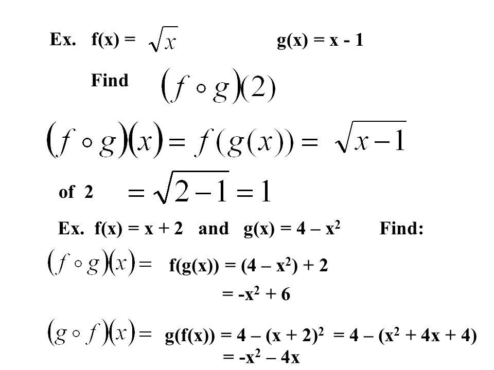 Ex. f(x) = g(x) = x - 1 Find of 2 Ex. f(x) = x + 2 and g(x) = 4 – x 2 Find: f(g(x)) = (4 – x 2 ) + 2 = -x 2 + 6 g(f(x)) = 4 – (x + 2) 2 = 4 – (x 2 + 4