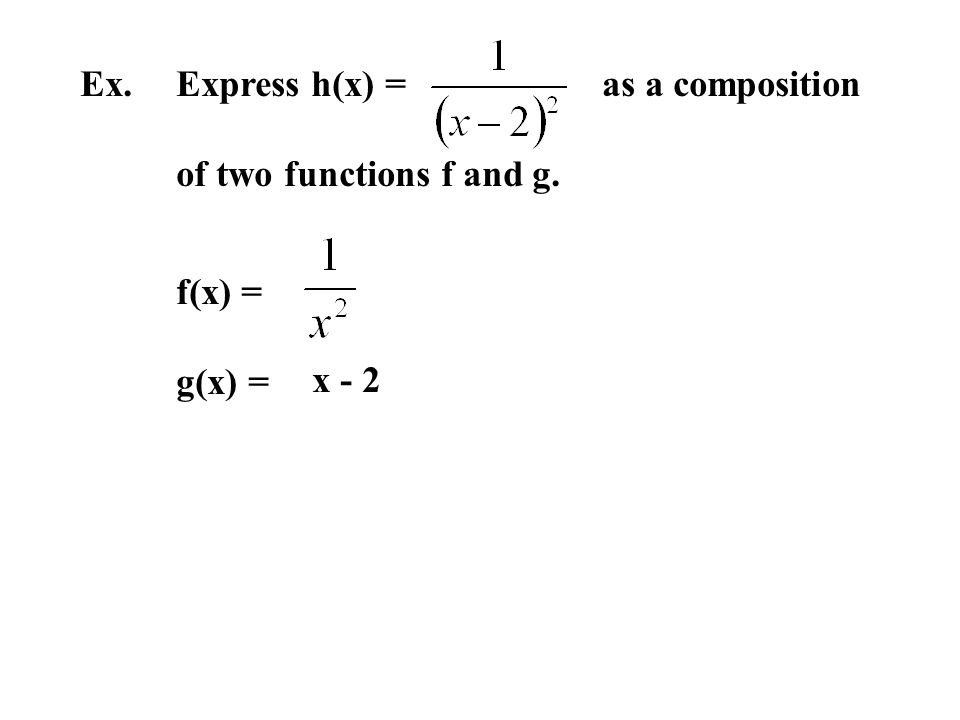 Ex. Express h(x) = as a composition of two functions f and g. f(x) = g(x) = x - 2