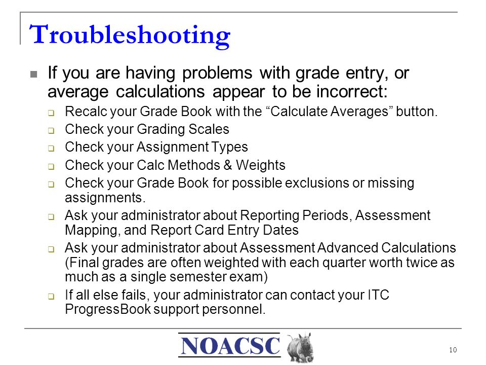 """10 Troubleshooting If you are having problems with grade entry, or average calculations appear to be incorrect:  Recalc your Grade Book with the """"Cal"""