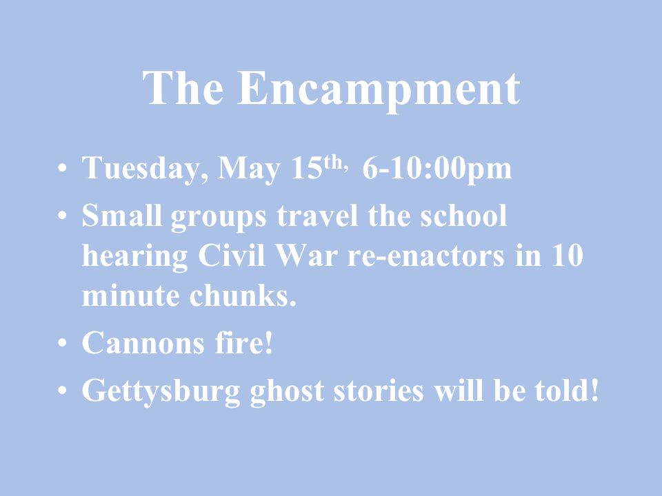The Encampment Tuesday, May 15 th, 6-10:00pm Small groups travel the school hearing Civil War re-enactors in 10 minute chunks. Cannons fire! Gettysbur