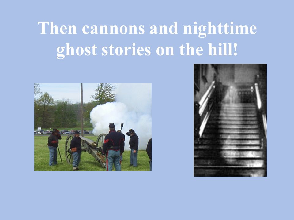 Then cannons and nighttime ghost stories on the hill!